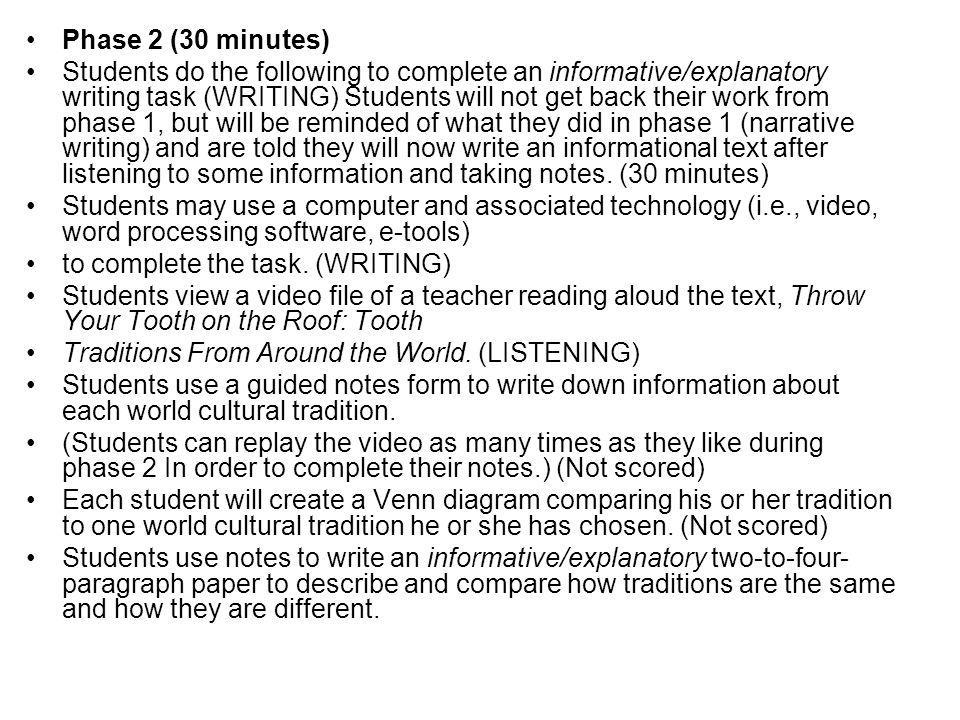 Phase 2 (30 minutes) Students do the following to complete an informative/explanatory writing task (WRITING) Students will not get back their work from phase 1, but will be reminded of what they did in phase 1 (narrative writing) and are told they will now write an informational text after listening to some information and taking notes.