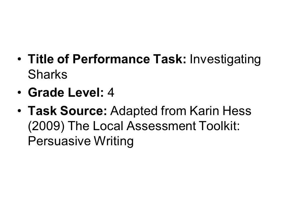 Title of Performance Task: Investigating Sharks Grade Level: 4 Task Source: Adapted from Karin Hess (2009) The Local Assessment Toolkit: Persuasive Wr