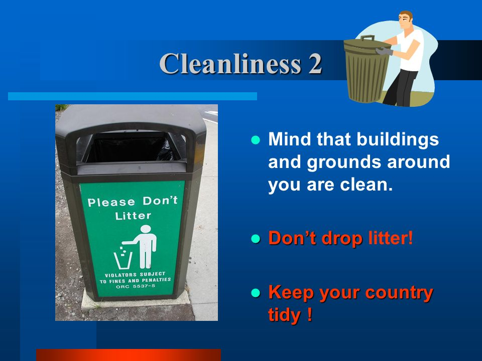 Cleanliness 2 Mind that buildings and grounds around you are clean. Dont drop Dont drop litter! Keep your country tidy ! Keep your country tidy !
