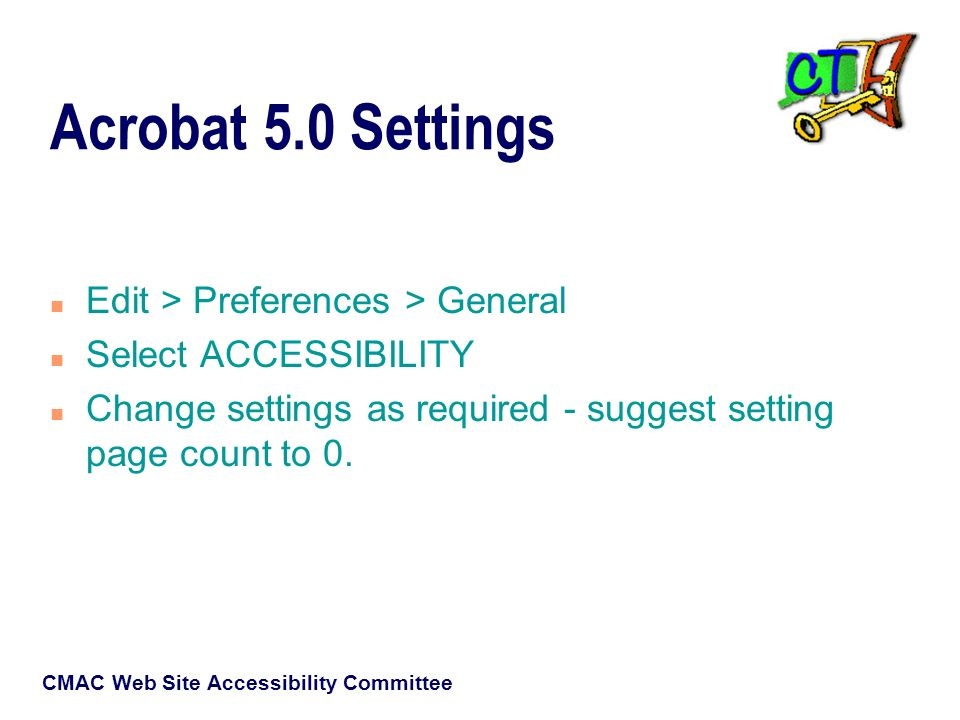 CMAC Web Site Accessibility Committee Acrobat 5.0 Settings n Edit > Preferences > General n Select ACCESSIBILITY n Change settings as required - suggest setting page count to 0.