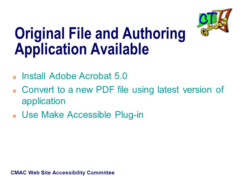 CMAC Web Site Accessibility Committee Original File and Authoring Application Available n Install Adobe Acrobat 5.0 n Convert to a new PDF file using latest version of application n Use Make Accessible Plug-in