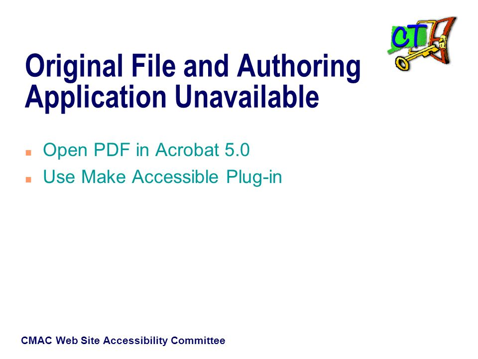 CMAC Web Site Accessibility Committee Original File and Authoring Application Unavailable n Open PDF in Acrobat 5.0 n Use Make Accessible Plug-in