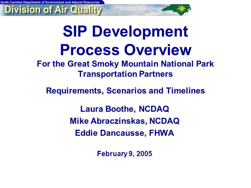 SIP Development Process Overview For the Great Smoky Mountain National Park Transportation Partners Requirements, Scenarios and Timelines Laura Boothe, NCDAQ Mike Abraczinskas, NCDAQ Eddie Dancausse, FHWA February 9, 2005