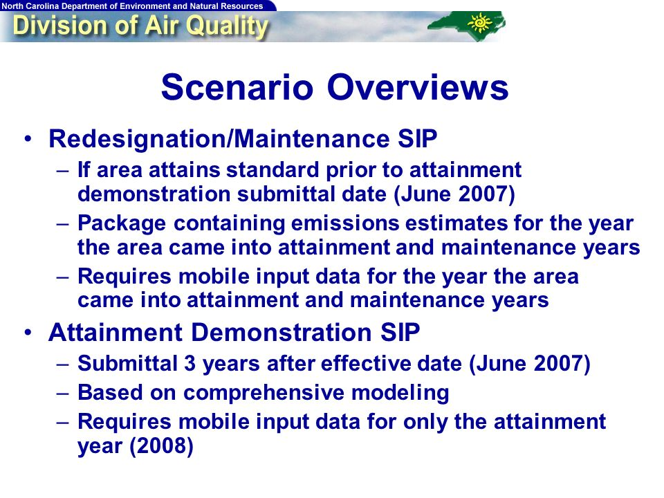 Scenario Overviews Redesignation/Maintenance SIP –If area attains standard prior to attainment demonstration submittal date (June 2007) –Package containing emissions estimates for the year the area came into attainment and maintenance years –Requires mobile input data for the year the area came into attainment and maintenance years Attainment Demonstration SIP –Submittal 3 years after effective date (June 2007) –Based on comprehensive modeling –Requires mobile input data for only the attainment year (2008)