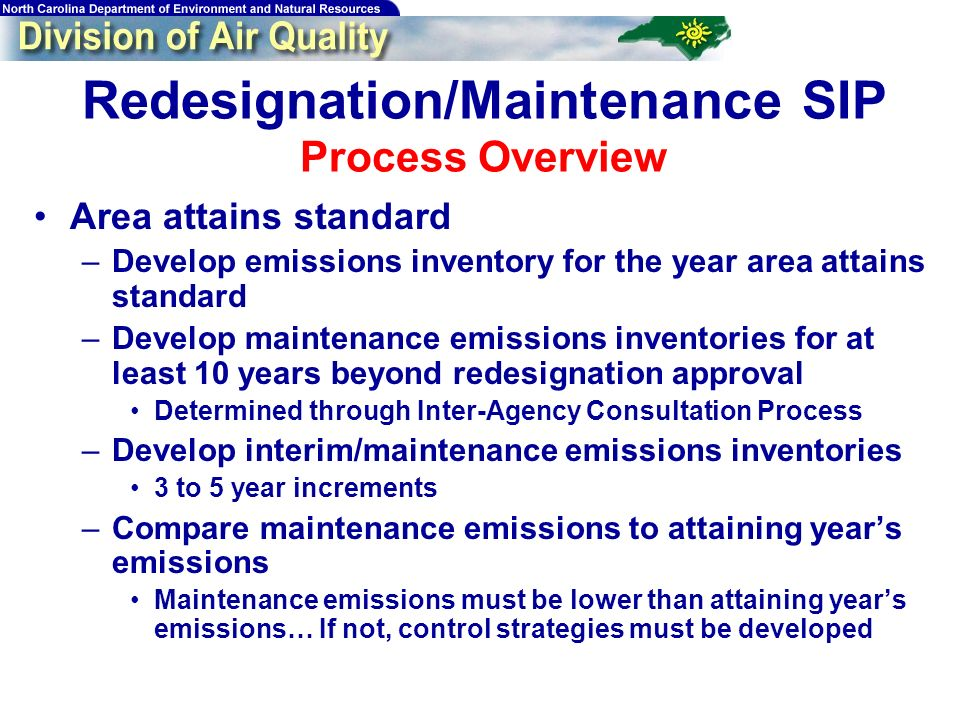 Redesignation/Maintenance SIP Process Overview Area attains standard –Develop emissions inventory for the year area attains standard –Develop maintenance emissions inventories for at least 10 years beyond redesignation approval Determined through Inter-Agency Consultation Process –Develop interim/maintenance emissions inventories 3 to 5 year increments –Compare maintenance emissions to attaining years emissions Maintenance emissions must be lower than attaining years emissions… If not, control strategies must be developed