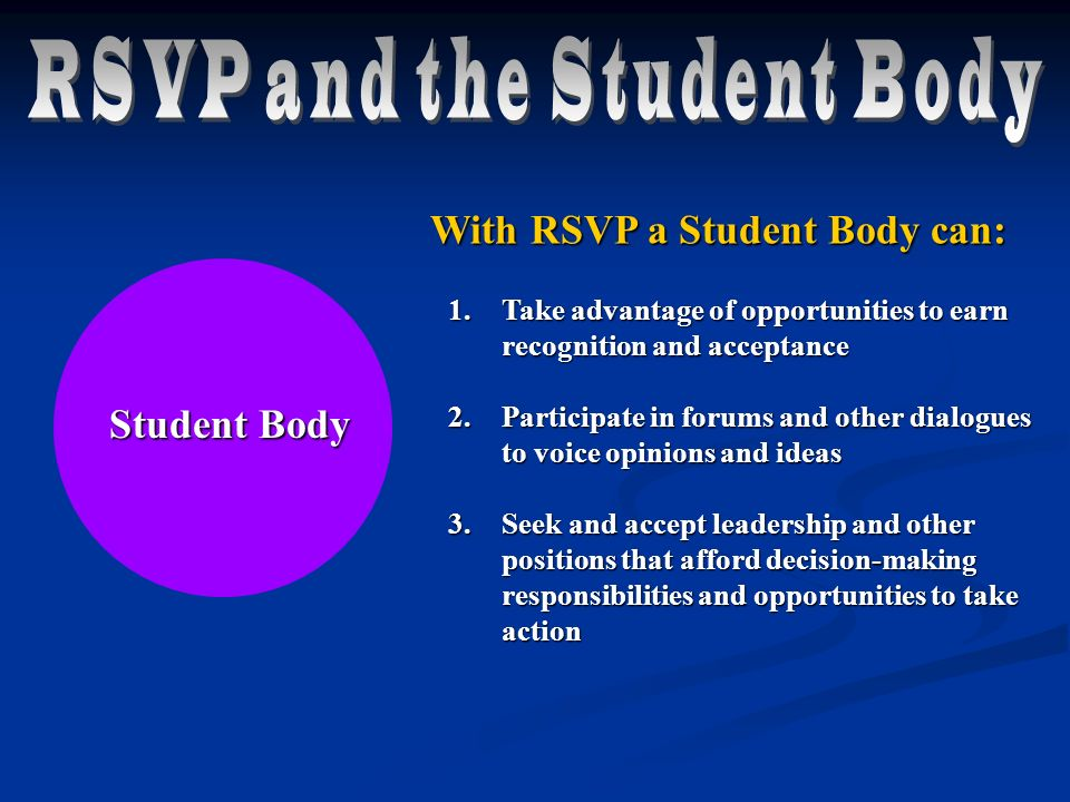 1.Take advantage of opportunities to earn recognition and acceptance 2.Participate in forums and other dialogues to voice opinions and ideas 3.Seek and accept leadership and other positions that afford decision-making responsibilities and opportunities to take action Student Body With RSVP a Student Body can: