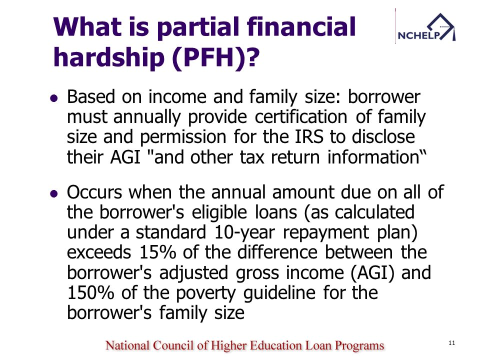 11 What is partial financial hardship (PFH)? Based on income and family size: borrower must annually provide certification of family size and permissi
