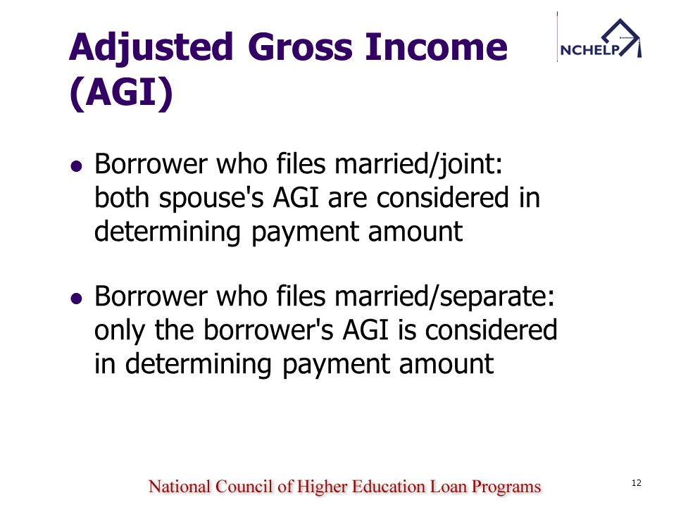 12 Adjusted Gross Income (AGI) Borrower who files married/joint: both spouse's AGI are considered in determining payment amount Borrower who files mar