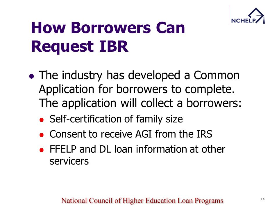 14 How Borrowers Can Request IBR The industry has developed a Common Application for borrowers to complete. The application will collect a borrowers: