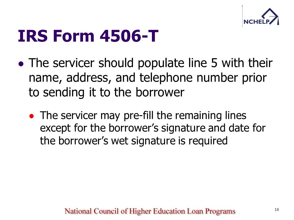 16 IRS Form 4506-T The servicer should populate line 5 with their name, address, and telephone number prior to sending it to the borrower The servicer
