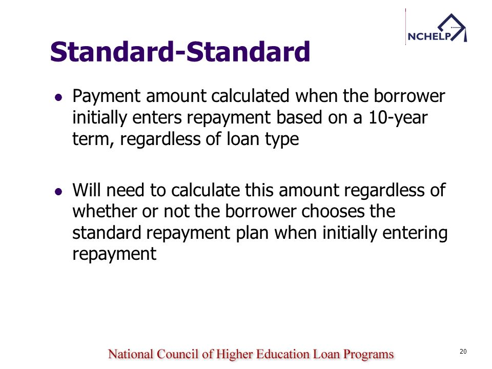 20 Standard-Standard Payment amount calculated when the borrower initially enters repayment based on a 10-year term, regardless of loan type Will need