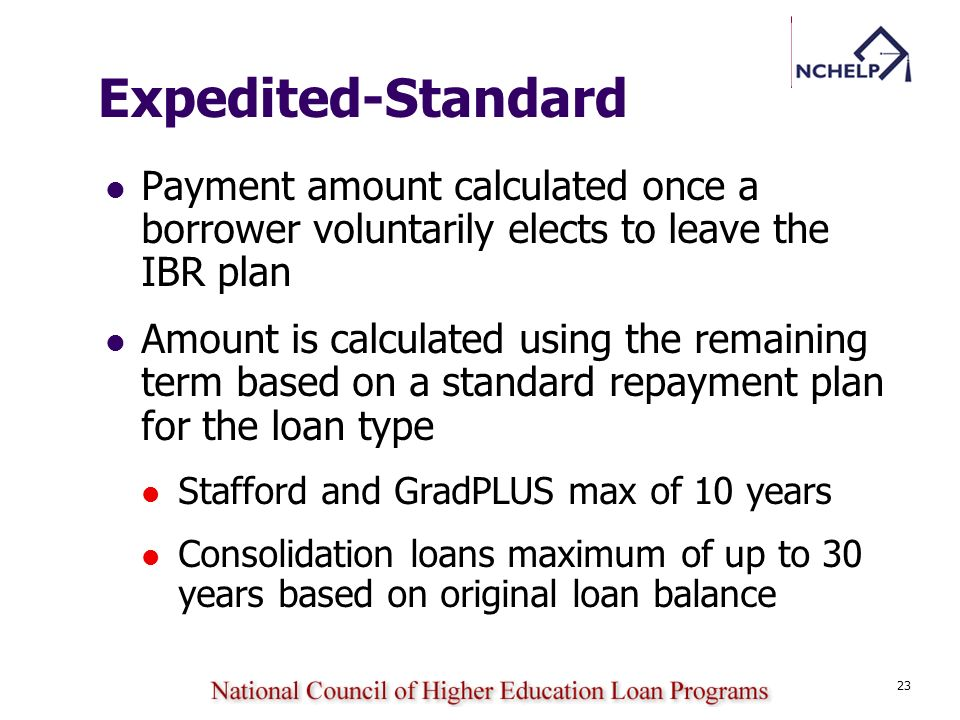 23 Expedited-Standard Payment amount calculated once a borrower voluntarily elects to leave the IBR plan Amount is calculated using the remaining term