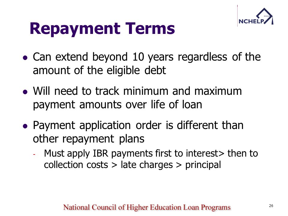 26 Repayment Terms Can extend beyond 10 years regardless of the amount of the eligible debt Will need to track minimum and maximum payment amounts ove