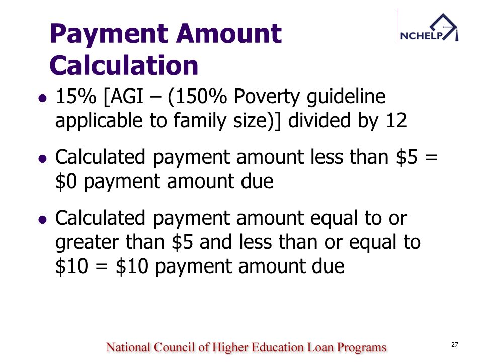 27 Payment Amount Calculation 15% [AGI – (150% Poverty guideline applicable to family size)] divided by 12 Calculated payment amount less than $5 = $0