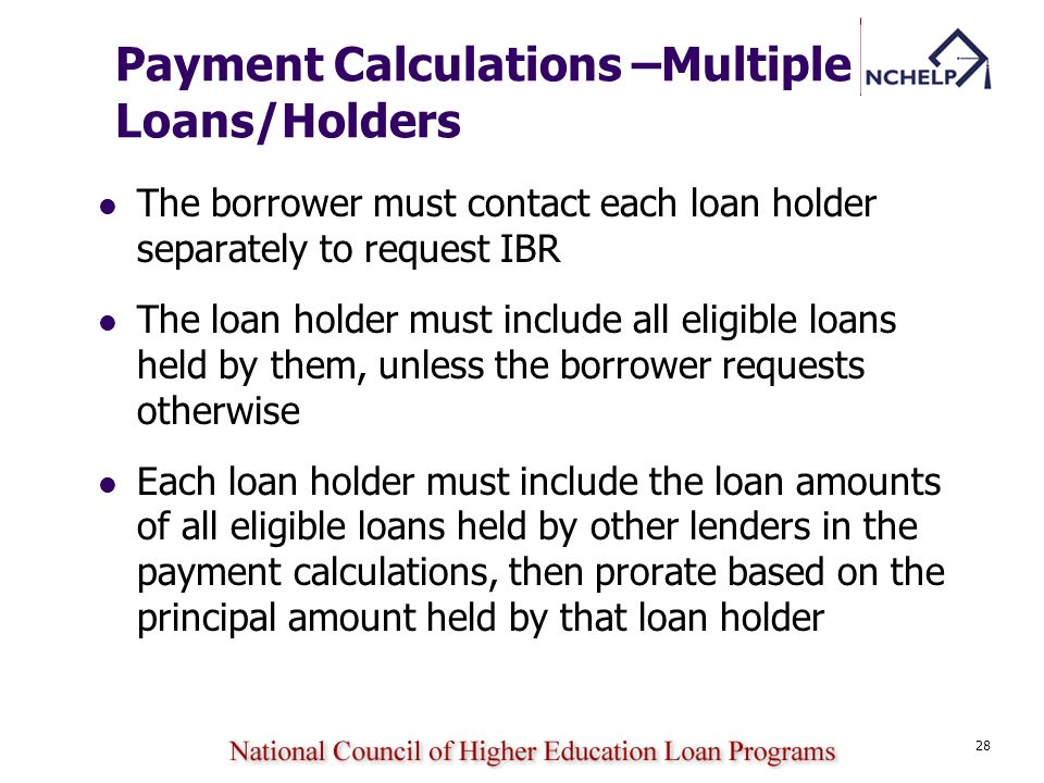 28 Payment Calculations –Multiple Loans/Holders The borrower must contact each loan holder separately to request IBR The loan holder must include all