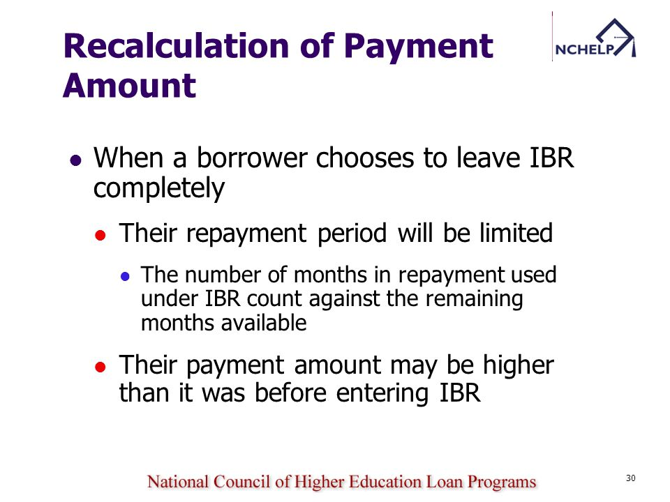 30 Recalculation of Payment Amount When a borrower chooses to leave IBR completely Their repayment period will be limited The number of months in repa