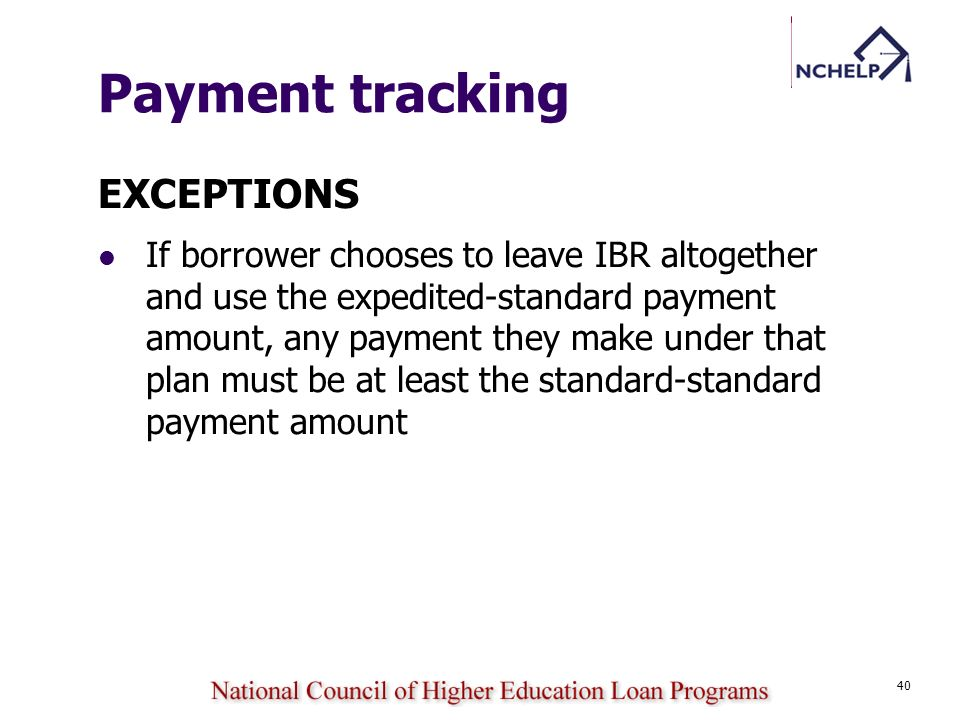 40 Payment tracking EXCEPTIONS If borrower chooses to leave IBR altogether and use the expedited-standard payment amount, any payment they make under