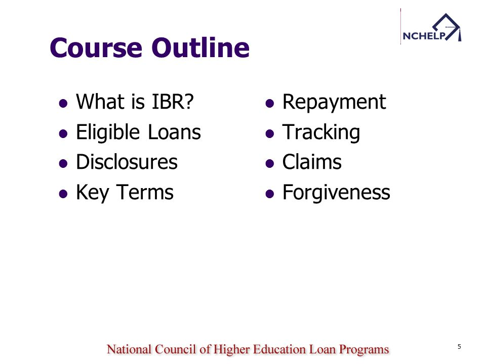 5 Course Outline What is IBR? Eligible Loans Disclosures Key Terms Repayment Tracking Claims Forgiveness