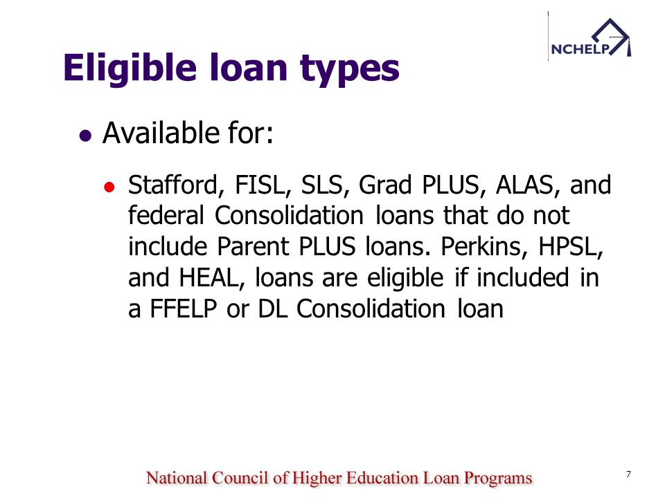 7 Eligible loan types Available for: Stafford, FISL, SLS, Grad PLUS, ALAS, and federal Consolidation loans that do not include Parent PLUS loans. Perk