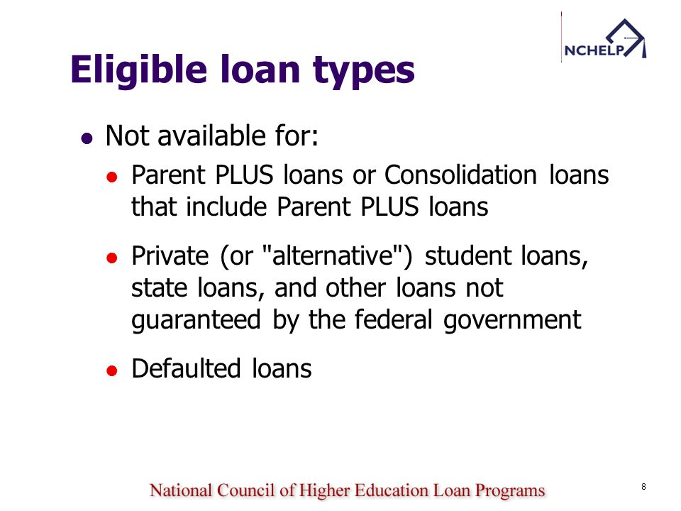 8 Eligible loan types Not available for: Parent PLUS loans or Consolidation loans that include Parent PLUS loans Private (or