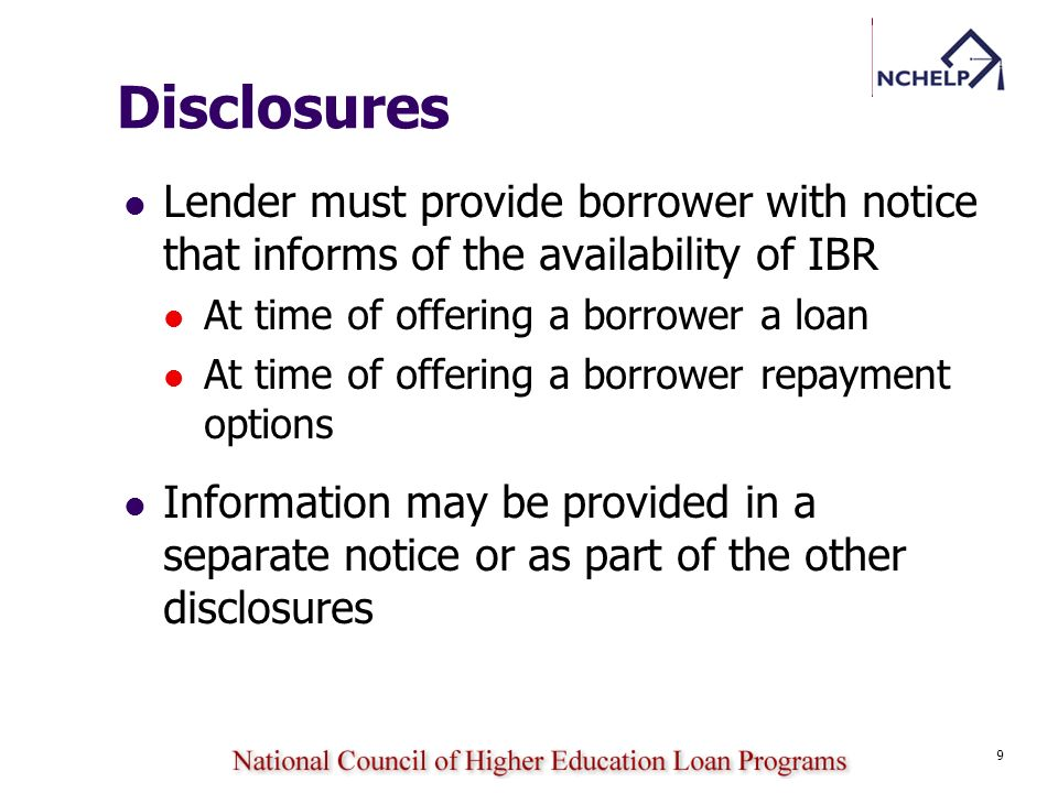 9 Disclosures Lender must provide borrower with notice that informs of the availability of IBR At time of offering a borrower a loan At time of offeri