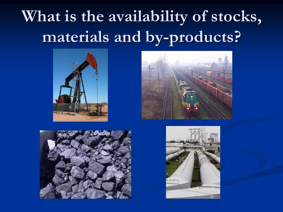 What is the availability of stocks, materials and by-products?