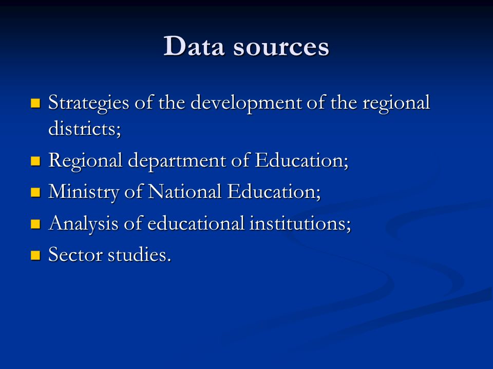 Data sources Strategies of the development of the regional districts; Strategies of the development of the regional districts; Regional department of Education; Regional department of Education; Ministry of National Education; Ministry of National Education; Analysis of educational institutions; Analysis of educational institutions; Sector studies.