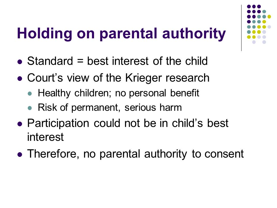 Holding on parental authority Standard = best interest of the child Courts view of the Krieger research Healthy children; no personal benefit Risk of