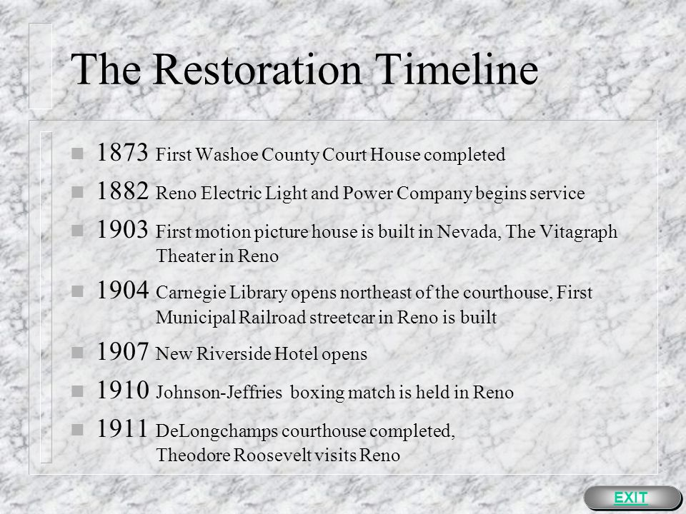 The Restoration Timeline n 1848 The California Gold Rush Begins n 1860 Abraham Lincoln elected President of the United States n 1861 Nevada Territory established n 1862 Washoe County established n 1864 State of Nevada admitted to the Union n 1868 Transcontinental railroad reaches Truckee Meadows and Reno is established n 1871 Election - County Seat moved from Washoe City to Reno n 1872 Cornerstone for new courthouse laid in Reno EXIT