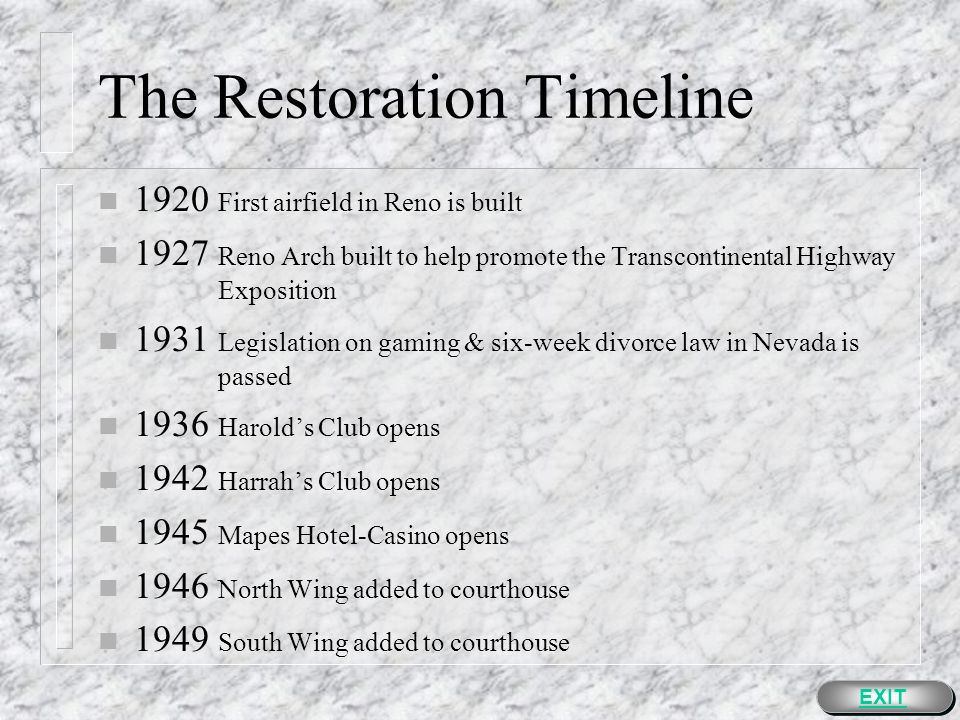 The Restoration Timeline n 1873 First Washoe County Court House completed n 1882 Reno Electric Light and Power Company begins service n 1903 First motion picture house is built in Nevada, The Vitagraph Theater in Reno n 1904 Carnegie Library opens northeast of the courthouse, First Municipal Railroad streetcar in Reno is built n 1907 New Riverside Hotel opens n 1910 Johnson-Jeffries boxing match is held in Reno n 1911 DeLongchamps courthouse completed, Theodore Roosevelt visits Reno EXIT