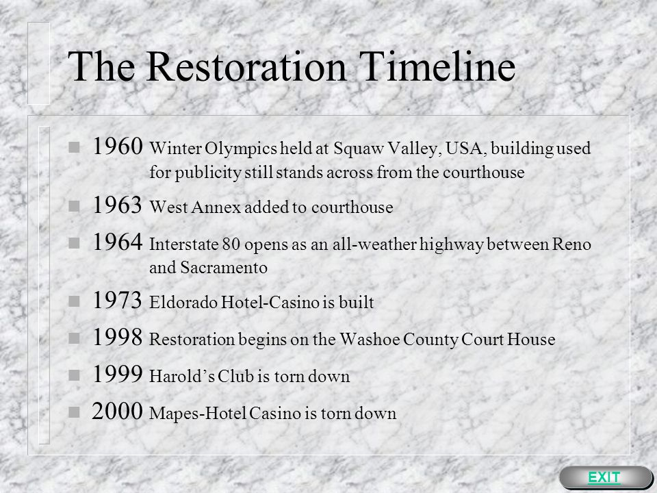 The Restoration Timeline n 1920 First airfield in Reno is built n 1927 Reno Arch built to help promote the Transcontinental Highway Exposition n 1931 Legislation on gaming & six-week divorce law in Nevada is passed n 1936 Harolds Club opens n 1942 Harrahs Club opens n 1945 Mapes Hotel-Casino opens n 1946 North Wing added to courthouse n 1949 South Wing added to courthouse EXIT