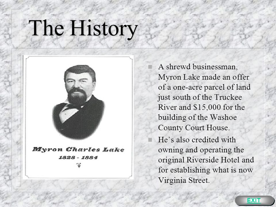 The History n A shrewd businessman, Myron Lake made an offer of a one-acre parcel of land just south of the Truckee River and $15,000 for the building of the Washoe County Court House.