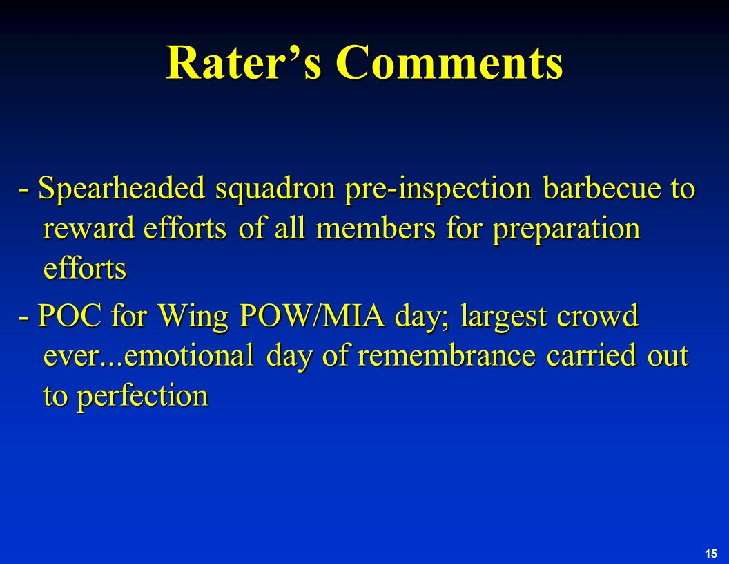 15 Raters Comments - Spearheaded squadron pre-inspection barbecue to reward efforts of all members for preparation efforts - POC for Wing POW/MIA day;