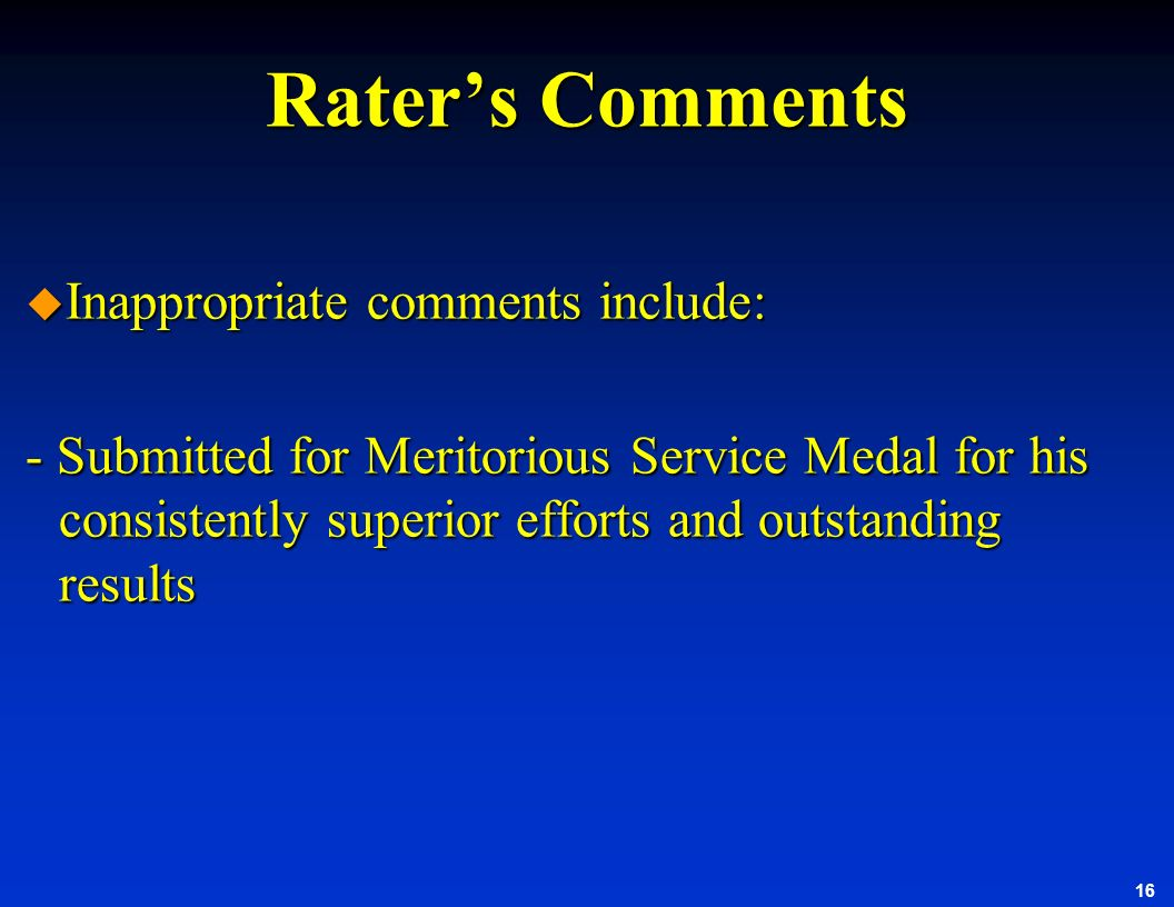 16 Raters Comments u Inappropriate comments include: - Submitted for Meritorious Service Medal for his consistently superior efforts and outstanding r