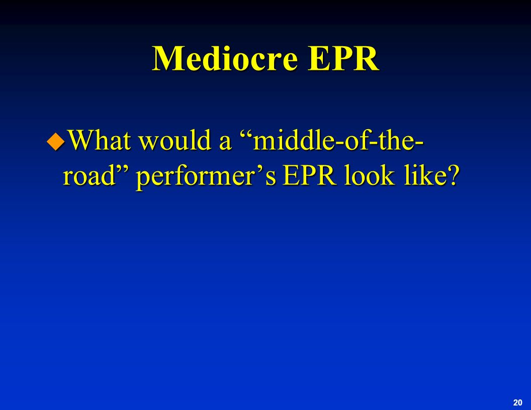 20 Mediocre EPR u What would a middle-of-the- road performers EPR look like?