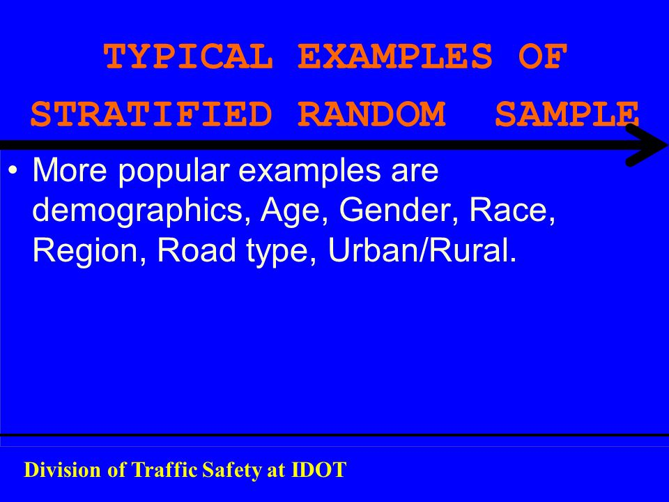TYPICAL EXAMPLES OF STRATIFIED RANDOM SAMPLE More popular examples are demographics, Age, Gender, Race, Region, Road type, Urban/Rural. Division of Tr