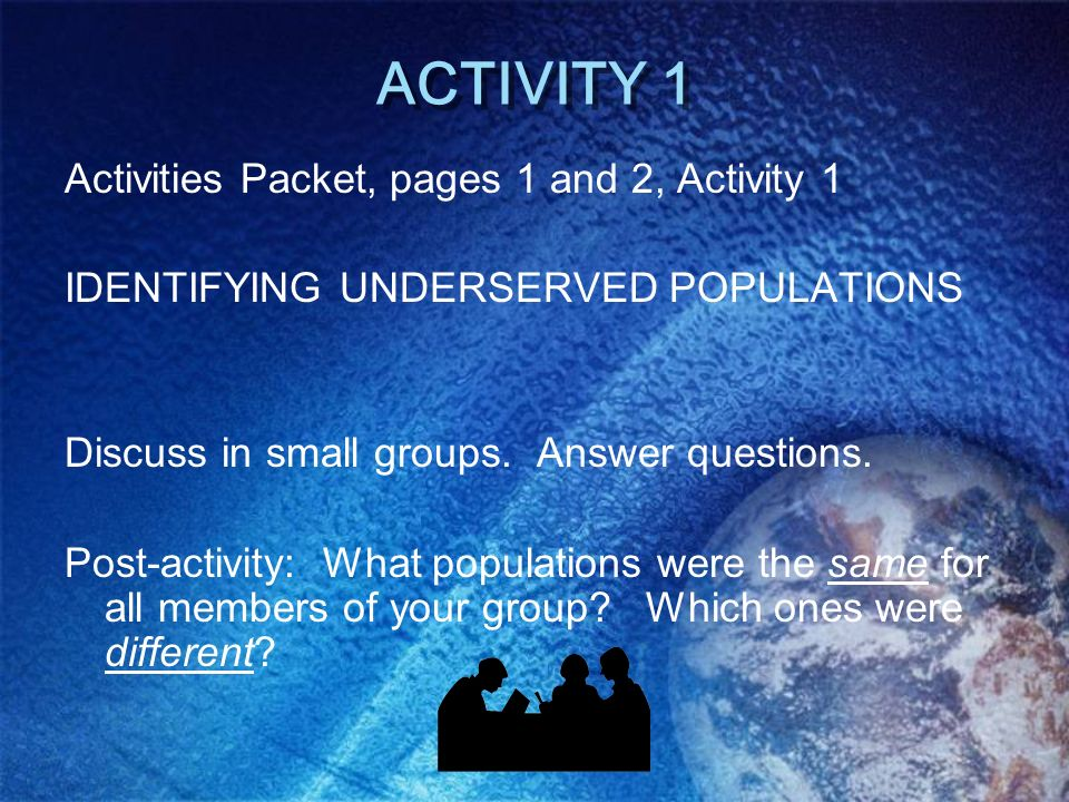 ACTIVITY 1 Activities Packet, pages 1 and 2, Activity 1 IDENTIFYING UNDERSERVED POPULATIONS Discuss in small groups. Answer questions. Post-activity: