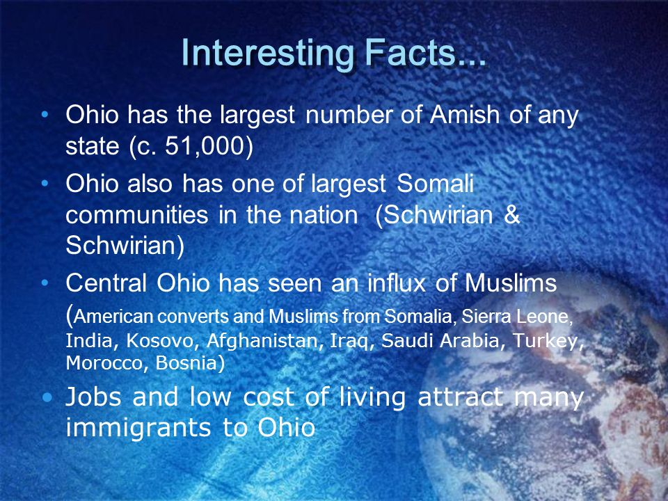 Interesting Facts... Ohio has the largest number of Amish of any state (c. 51,000) Ohio also has one of largest Somali communities in the nation (Schw