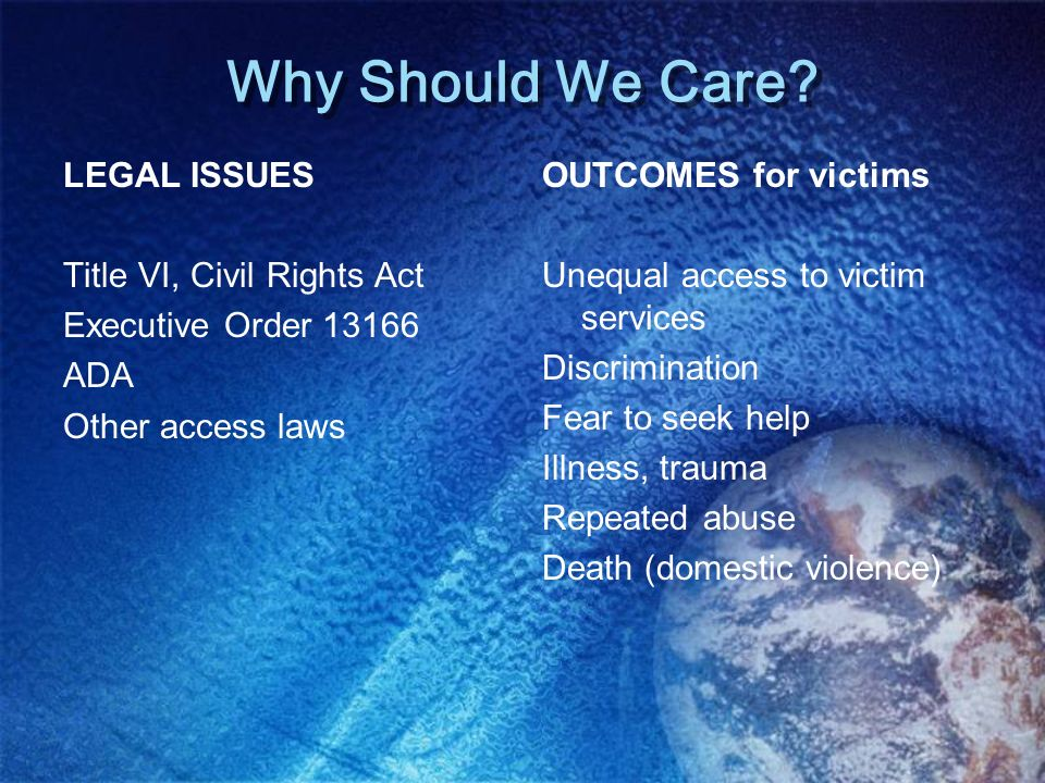 Why Should We Care? LEGAL ISSUES Title VI, Civil Rights Act Executive Order 13166 ADA Other access laws OUTCOMES for victims Unequal access to victim