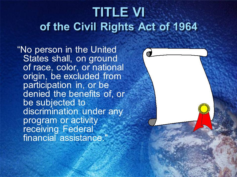TITLE VI of the Civil Rights Act of 1964 No person in the United States shall, on ground of race, color, or national origin, be excluded from particip