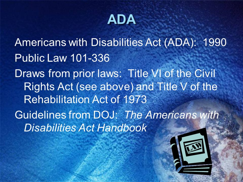 ADA Americans with Disabilities Act (ADA): 1990 Public Law 101-336 Draws from prior laws: Title VI of the Civil Rights Act (see above) and Title V of