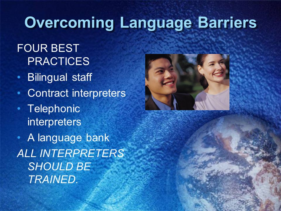 Overcoming Language Barriers FOUR BEST PRACTICES Bilingual staff Contract interpreters Telephonic interpreters A language bank ALL INTERPRETERS SHOULD