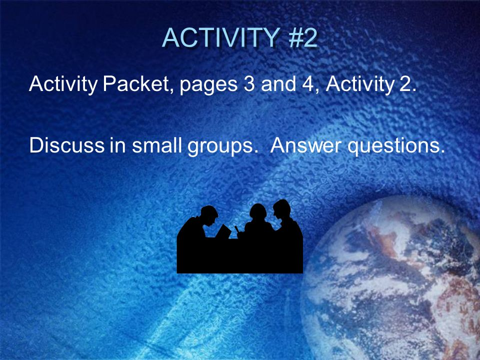 ACTIVITY #2 Activity Packet, pages 3 and 4, Activity 2. Discuss in small groups. Answer questions.