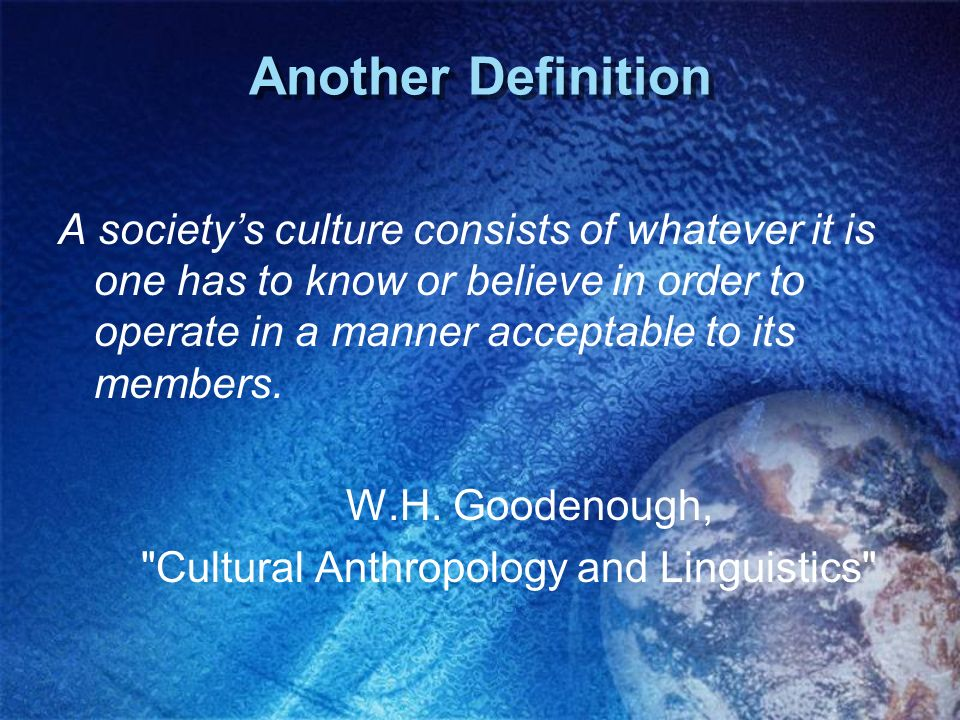 Another Definition A societys culture consists of whatever it is one has to know or believe in order to operate in a manner acceptable to its members.