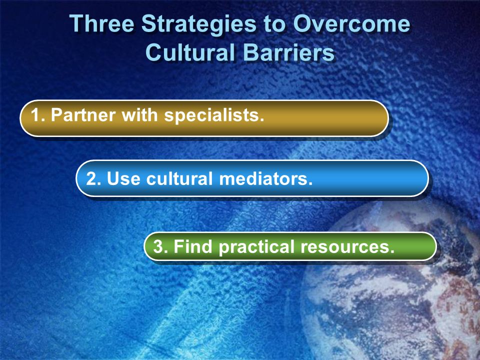 Three Strategies to Overcome Cultural Barriers 1. Partner with specialists. 2. Use cultural mediators. 3. Find practical resources.