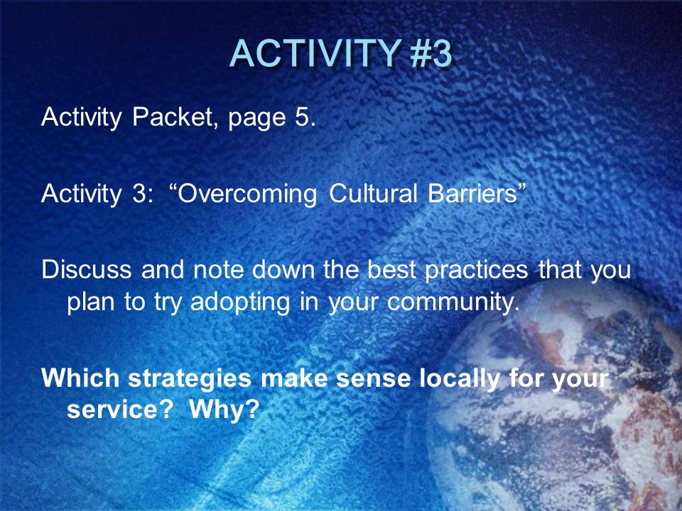 ACTIVITY #3 Activity Packet, page 5. Activity 3: Overcoming Cultural Barriers Discuss and note down the best practices that you plan to try adopting i