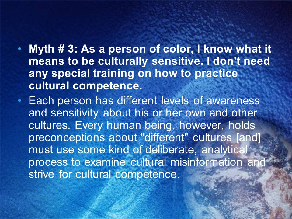 Myth # 3: As a person of color, I know what it means to be culturally sensitive. I don't need any special training on how to practice cultural compete