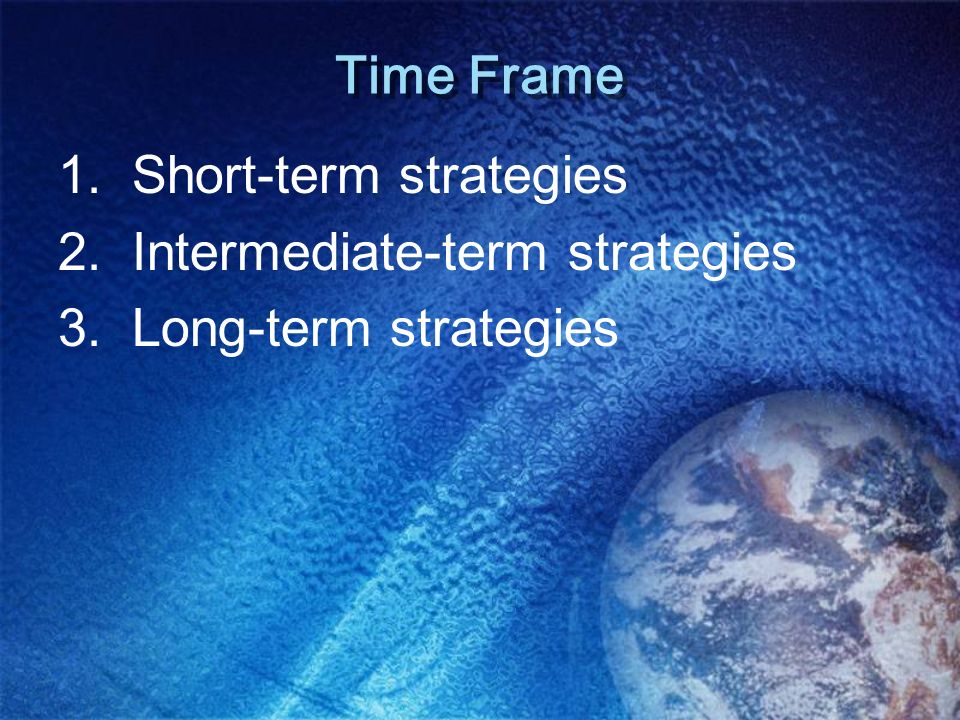 Time Frame 1. Short-term strategies 2. Intermediate-term strategies 3. Long-term strategies