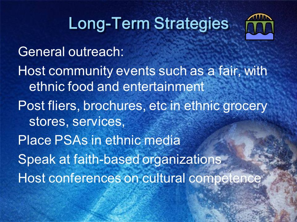 Long-Term Strategies General outreach: Host community events such as a fair, with ethnic food and entertainment Post fliers, brochures, etc in ethnic