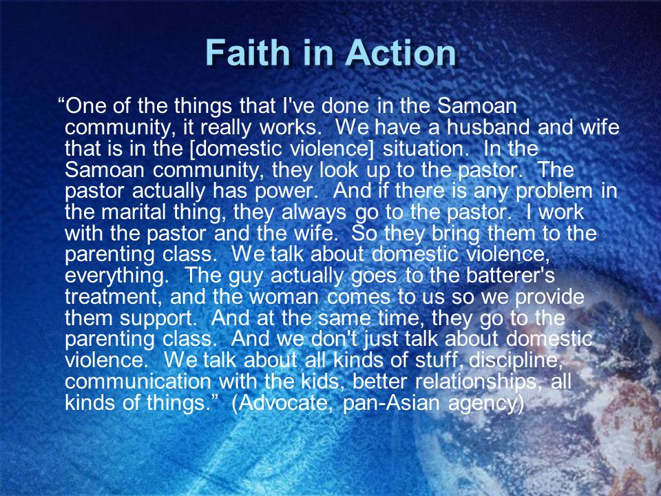 Faith in Action One of the things that I've done in the Samoan community, it really works. We have a husband and wife that is in the [domestic violenc
